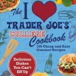The I Love Trader Joe's College Cookbook: 150 Cheap-and-Easy Gourmet Recipes
