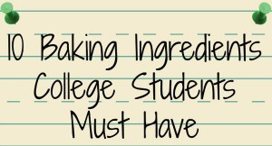 10 Baking Ingredients College Students Must Have